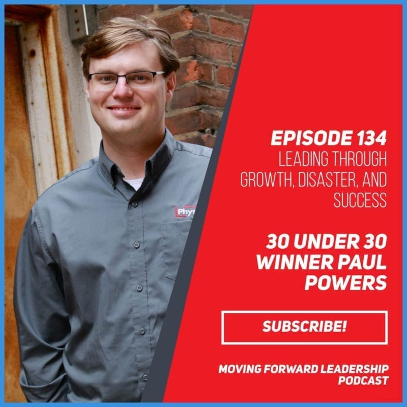 Leading Through Growth, Disaster, and Success | 30 under 30 Winner Paul Powers | Episode 134