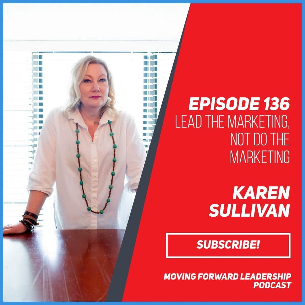 Lead the Marketing, Not Do the Marketing | Karen Sullivan | Episode 136