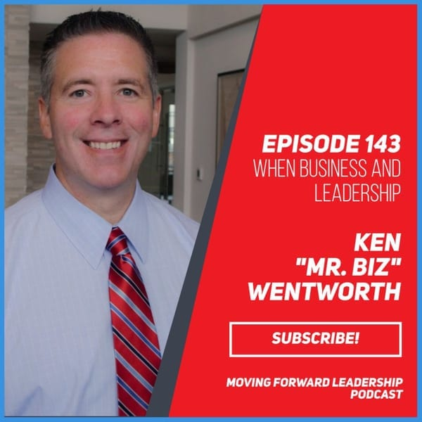 "When Business and Leadership Come Together   Ken ""Mr. Biz"" Wentworth   Episode 143"